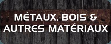 Métaux, bois et autres matériaux